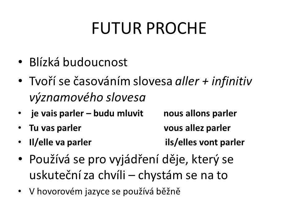 FUTUR PROCHE Blízká budoucnost Tvoří se časováním slovesa aller + infinitiv významového slovesa je vais parler – budu mluvit nous allons parler Tu vas