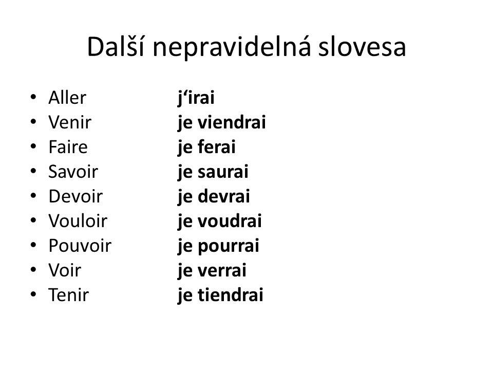 Další nepravidelná slovesa Allerj'irai Venirje viendrai Faireje ferai Savoirje saurai Devoirje devrai Vouloirje voudrai Pouvoirje pourrai Voirje verra