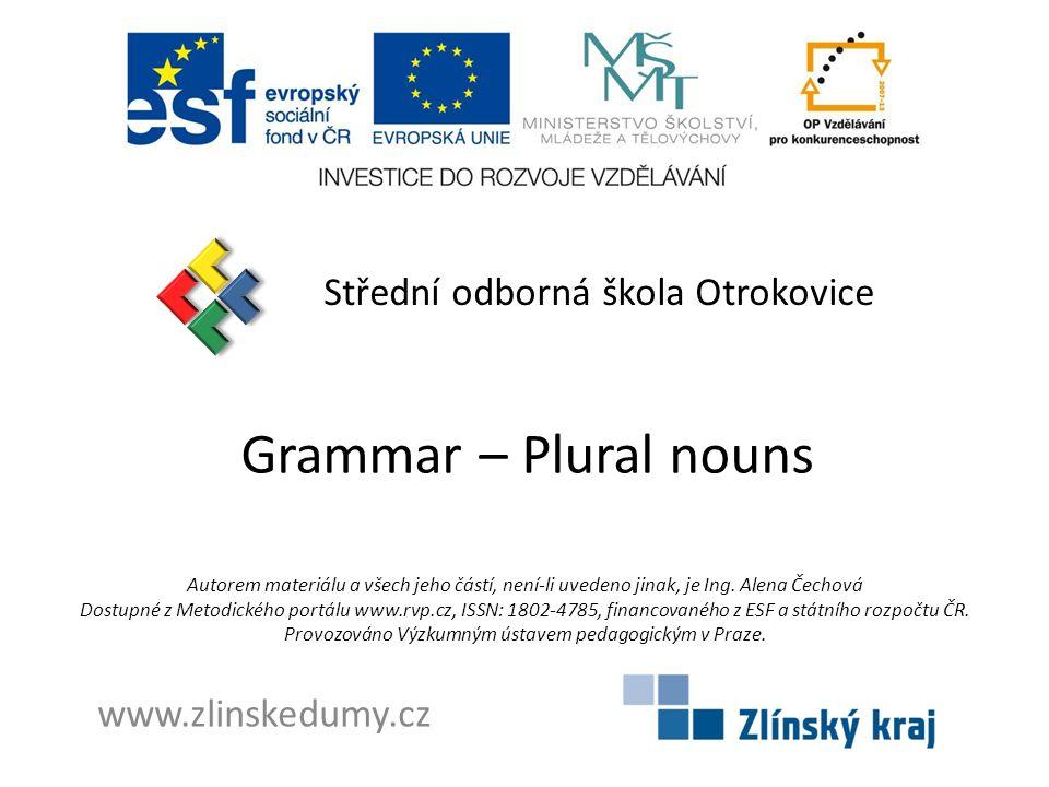 Grammar – Plural nouns Střední odborná škola Otrokovice www.zlinskedumy.cz Autorem materiálu a všech jeho částí, není-li uvedeno jinak, je Ing. Alena