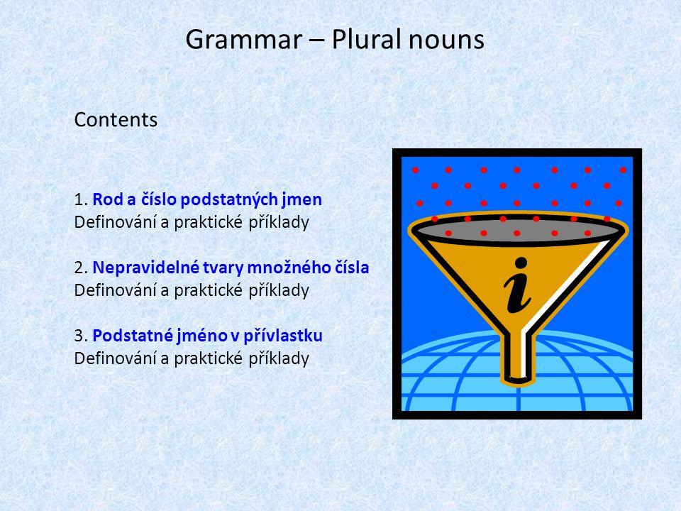 Grammar – Plural nouns Contents 1. Rod a číslo podstatných jmen Definování a praktické příklady 2. Nepravidelné tvary množného čísla Definování a prak