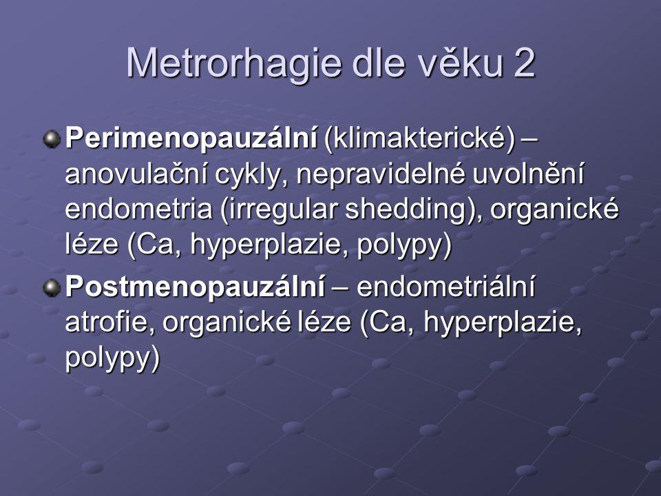 Metrorhagie dle věku 2 Perimenopauzální (klimakterické) – anovulační cykly, nepravidelné uvolnění endometria (irregular shedding), organické léze (Ca, hyperplazie, polypy) Postmenopauzální – endometriální atrofie, organické léze (Ca, hyperplazie, polypy)