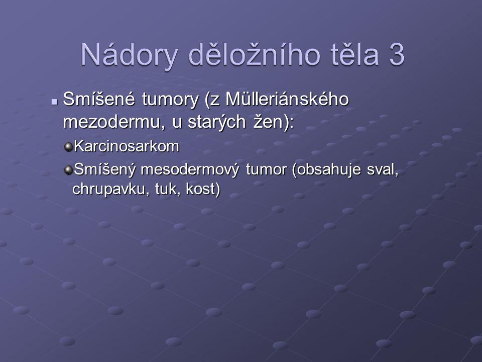 Smíšené tumory (z Mülleriánského mezodermu, u starých žen): Smíšené tumory (z Mülleriánského mezodermu, u starých žen):Karcinosarkom Smíšený mesodermový tumor (obsahuje sval, chrupavku, tuk, kost)