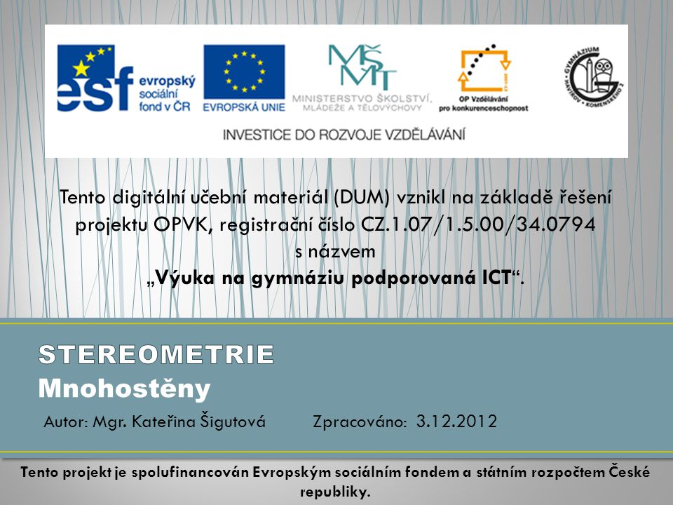 """Mnohostěny Tento digitální učební materiál (DUM) vznikl na základě řešení projektu OPVK, registrační číslo CZ.1.07/1.5.00/34.0794 s názvem """"Výuka na gymnáziu podporovaná ICT ."""