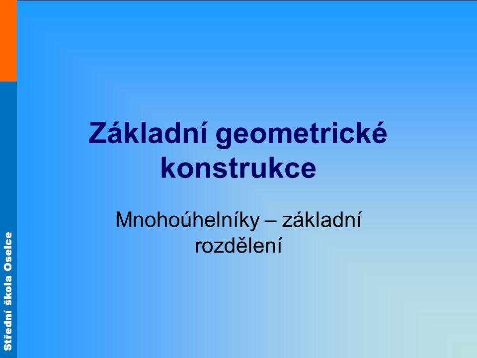 Střední škola Oselce Základní geometrické konstrukce Mnohoúhelníky – základní rozdělení