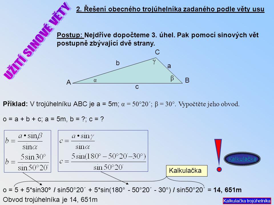 c 2. Řešení obecného trojúhelníka zadaného podle věty usu Postup: Nejdříve dopočteme 3. úhel. Pak pomocí sinových vět postupně zbývající dvě strany. o