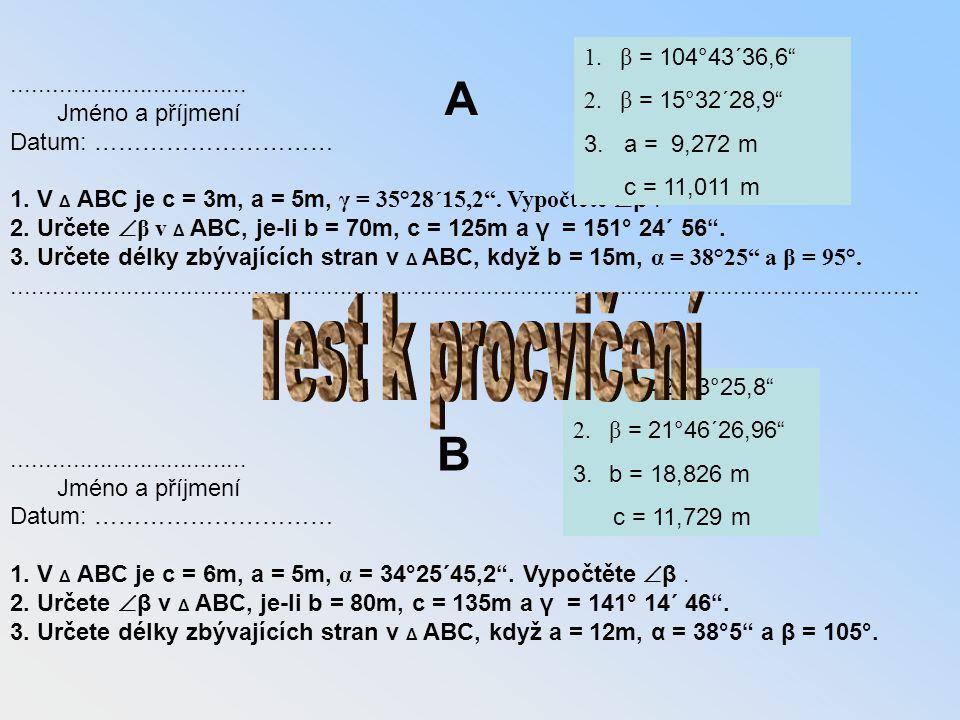 """................................... ………………. Jméno a příjmení Třída Datum: ………………………… 1. V Δ ABC je c = 3m, a = 5m, γ = 35°28´15,2"""". Vypočtěte  β. 2."""