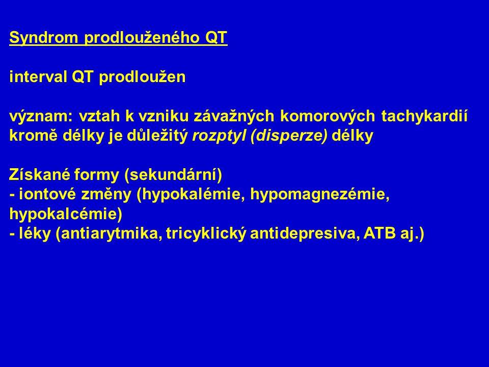 Syndrom prodlouženého QT interval QT prodloužen význam: vztah k vzniku závažných komorových tachykardií kromě délky je důležitý rozptyl (disperze) délky Získané formy (sekundární) - iontové změny (hypokalémie, hypomagnezémie, hypokalcémie) - léky (antiarytmika, tricyklický antidepresiva, ATB aj.)