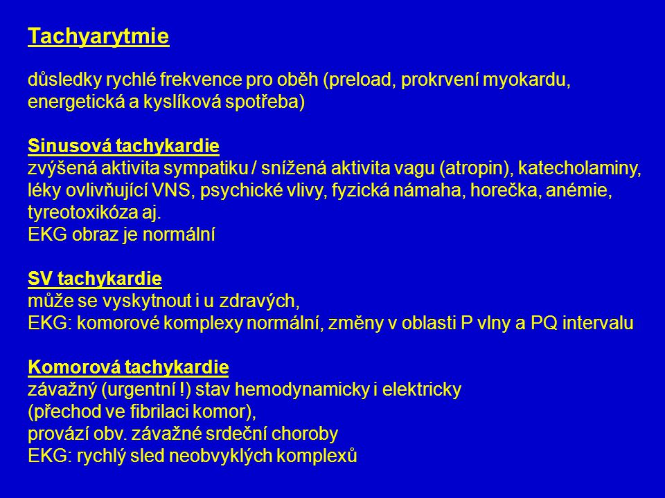 Tachyarytmie důsledky rychlé frekvence pro oběh (preload, prokrvení myokardu, energetická a kyslíková spotřeba) Sinusová tachykardie zvýšená aktivita sympatiku / snížená aktivita vagu (atropin), katecholaminy, léky ovlivňující VNS, psychické vlivy, fyzická námaha, horečka, anémie, tyreotoxikóza aj.