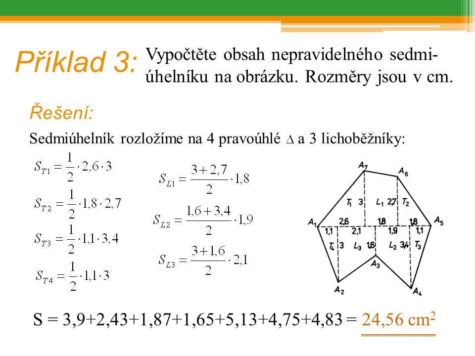 Příklad 3: Vypočtěte obsah nepravidelného sedmi- úhelníku na obrázku. Rozměry jsou v cm. Řešení: Sedmiúhelník rozložíme na 4 pravoúhlé ∆ a 3 lichoběžn