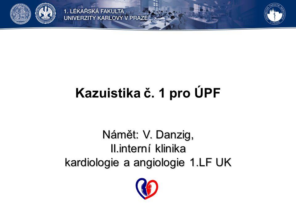 Kazuistika č. 1 pro ÚPF Námět: V. Danzig, II.interní klinika kardiologie a angiologie 1.LF UK