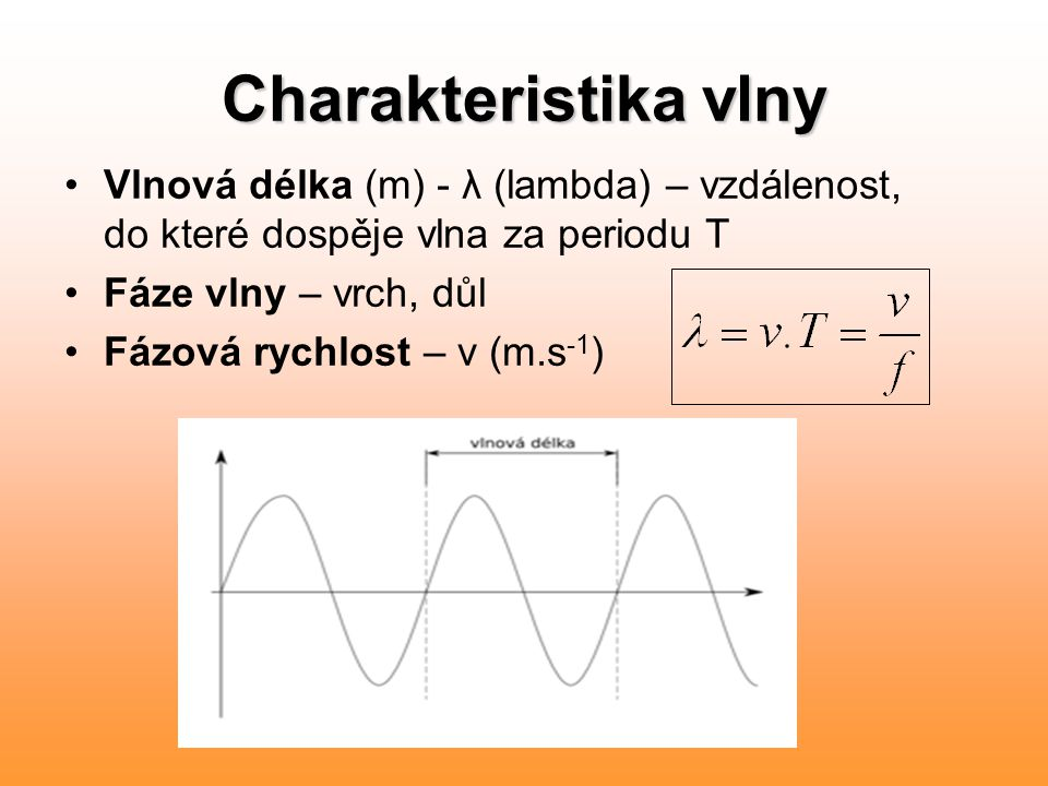 Charakteristika vlny Vlnová délka (m) - λ (lambda) – vzdálenost, do které dospěje vlna za periodu T Fáze vlny – vrch, důl Fázová rychlost – v (m.s -1