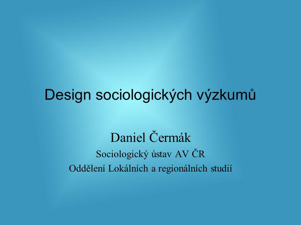 Design sociologických výzkumů Daniel Čermák Sociologický ústav AV ČR Oddělení Lokálních a regionálních studií