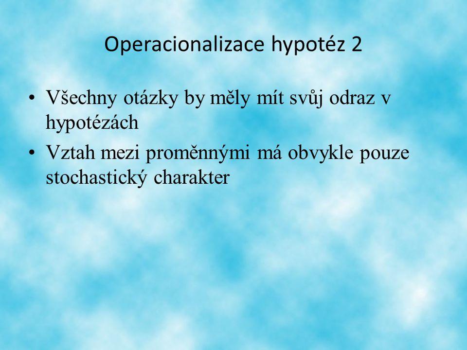 Operacionalizace hypotéz 2 Všechny otázky by měly mít svůj odraz v hypotézách Vztah mezi proměnnými má obvykle pouze stochastický charakter