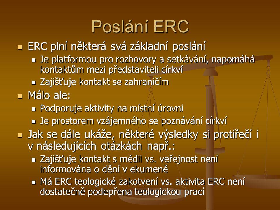 Poslání ERC ERC plní některá svá základní poslání ERC plní některá svá základní poslání Je platformou pro rozhovory a setkávání, napomáhá kontaktům mezi představiteli církví Je platformou pro rozhovory a setkávání, napomáhá kontaktům mezi představiteli církví Zajišťuje kontakt se zahraničím Zajišťuje kontakt se zahraničím Málo ale: Málo ale: Podporuje aktivity na místní úrovni Podporuje aktivity na místní úrovni Je prostorem vzájemného se poznávání církví Je prostorem vzájemného se poznávání církví Jak se dále ukáže, některé výsledky si protiřečí i v následujících otázkách např.: Jak se dále ukáže, některé výsledky si protiřečí i v následujících otázkách např.: Zajišťuje kontakt s médii vs.