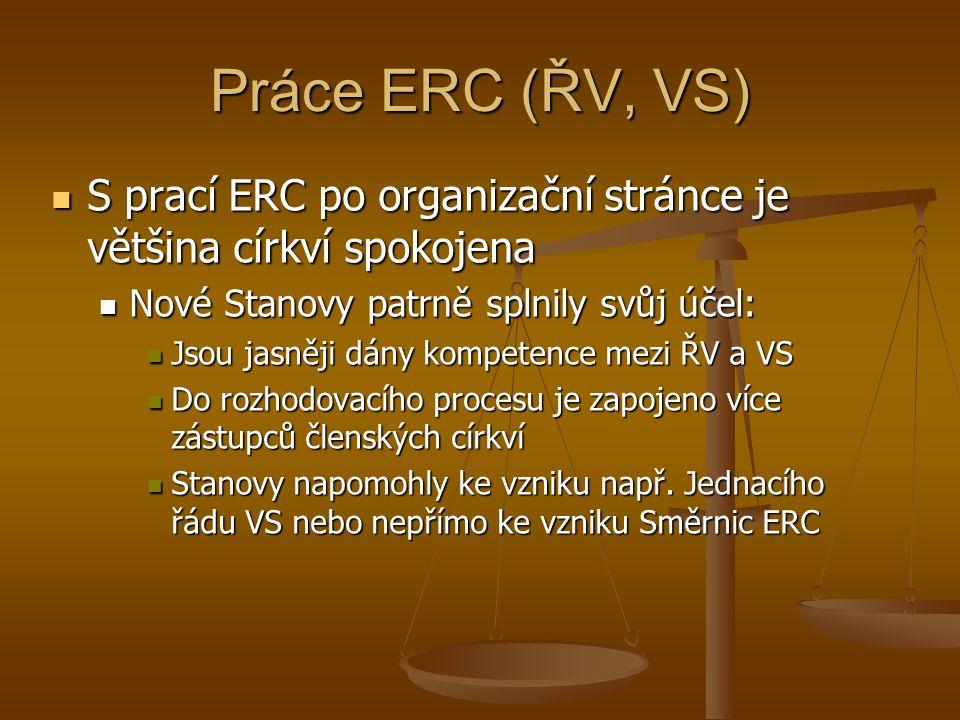 Práce ERC (ŘV, VS) S prací ERC po organizační stránce je většina církví spokojena S prací ERC po organizační stránce je většina církví spokojena Nové Stanovy patrně splnily svůj účel: Nové Stanovy patrně splnily svůj účel: Jsou jasněji dány kompetence mezi ŘV a VS Jsou jasněji dány kompetence mezi ŘV a VS Do rozhodovacího procesu je zapojeno více zástupců členských církví Do rozhodovacího procesu je zapojeno více zástupců členských církví Stanovy napomohly ke vzniku např.