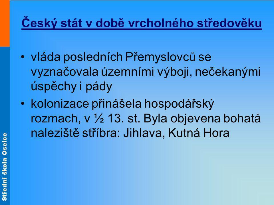 Střední škola Oselce vzestup českého státu mezi velmoci zahájil Přemysl Otakar I http://www.ceskatelevize.cz/ivysilani/10177109865-dejiny-udatneho- ceskeho-naroda/208552116230026-premysl-i-otakar/http://www.ceskatelevize.cz/ivysilani/10177109865-dejiny-udatneho- ceskeho-naroda/208552116230026-premysl-i-otakar/ 1212 získal Zlatou bulu sicilskou: potvrzovala dědičný královský titul, stanovovala v podstatě čestné povinnosti českého krále vůči říši jeho syn Václav I směřoval svůj zájem na jih http://www.ceskatelevize.cz/ivysilani/10177109865-dejiny-udatneho- ceskeho-naroda/208552116230027-vaclav-i/http://www.ceskatelevize.cz/ivysilani/10177109865-dejiny-udatneho- ceskeho-naroda/208552116230027-vaclav-i/