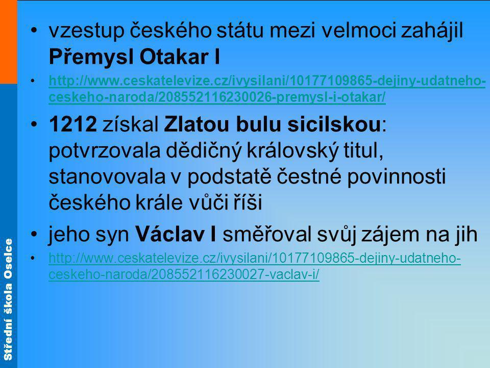 Střední škola Oselce v této politice pokračoval i jeho syn Přemysl Otakar II: získal rakouské země, Štýrsko, Korutany a Kraňsko http://www.ceskatelevize.cz/ivysilani/10177109865-dejiny-udatneho- ceskeho-naroda/208552116230029-premysl-ii-otakar/http://www.ceskatelevize.cz/ivysilani/10177109865-dejiny-udatneho- ceskeho-naroda/208552116230029-premysl-ii-otakar/ sílící panovníkova moc vyvolávala nespokojenost doma (vzpoura Vítkovců) i v říši-volba Rudolfa Habsburského novým římsko-německým králem – 1273
