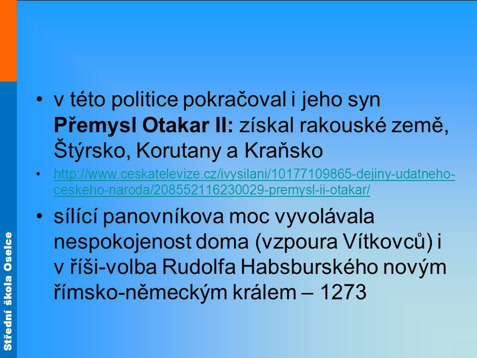 Střední škola Oselce v této politice pokračoval i jeho syn Přemysl Otakar II: získal rakouské země, Štýrsko, Korutany a Kraňsko http://www.ceskatelevi