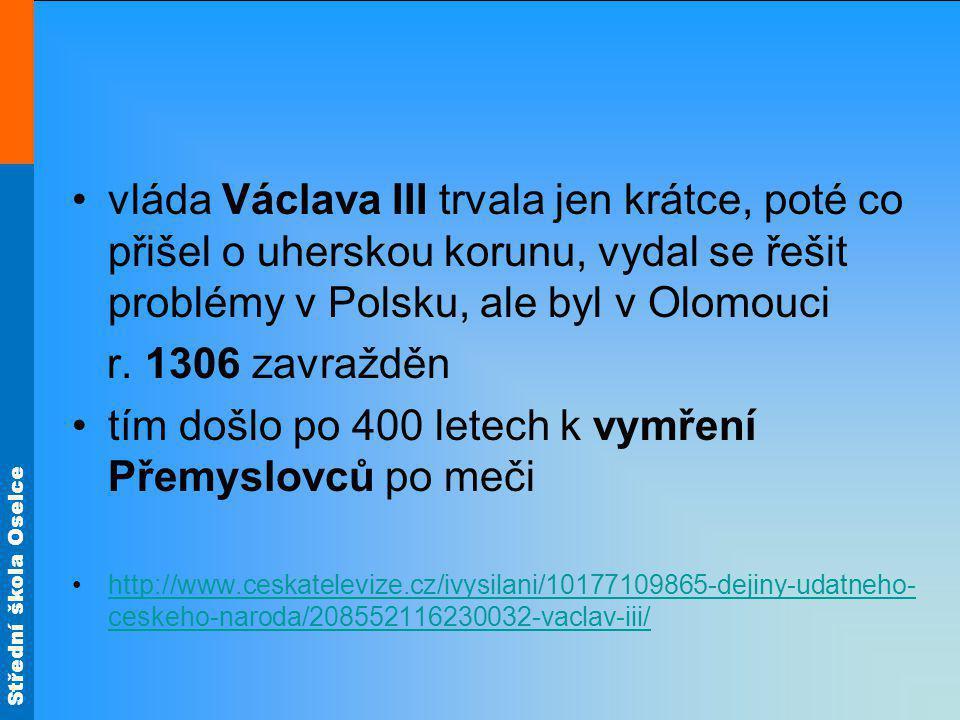Střední škola Oselce vláda Václava III trvala jen krátce, poté co přišel o uherskou korunu, vydal se řešit problémy v Polsku, ale byl v Olomouci r. 13