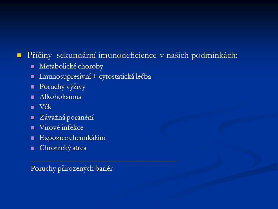 Příčiny sekundární imunodeficience v našich podmínkách: Příčiny sekundární imunodeficience v našich podmínkách: Metabolické choroby Metabolické choroby Imunosupresivní + cytostatická léčba Imunosupresivní + cytostatická léčba Poruchy výživy Poruchy výživy Alkoholismus Alkoholismus Věk Věk Závažná poranění Závažná poranění Virové infekce Virové infekce Expozice chemikáliím Expozice chemikáliím Chronický stres Chronický stres______________________________________ Poruchy přirozených bariér