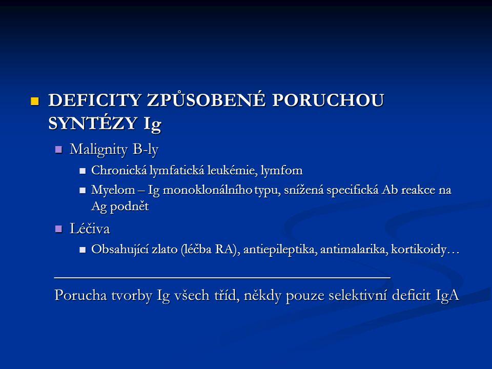 DEFICITY ZPŮSOBENÉ PORUCHOU SYNTÉZY Ig DEFICITY ZPŮSOBENÉ PORUCHOU SYNTÉZY Ig Malignity B-ly Malignity B-ly Chronická lymfatická leukémie, lymfom Chronická lymfatická leukémie, lymfom Myelom – Ig monoklonálního typu, snížená specifická Ab reakce na Ag podnět Myelom – Ig monoklonálního typu, snížená specifická Ab reakce na Ag podnět Léčiva Léčiva Obsahující zlato (léčba RA), antiepileptika, antimalarika, kortikoidy… Obsahující zlato (léčba RA), antiepileptika, antimalarika, kortikoidy…_________________________________________ Porucha tvorby Ig všech tříd, někdy pouze selektivní deficit IgA