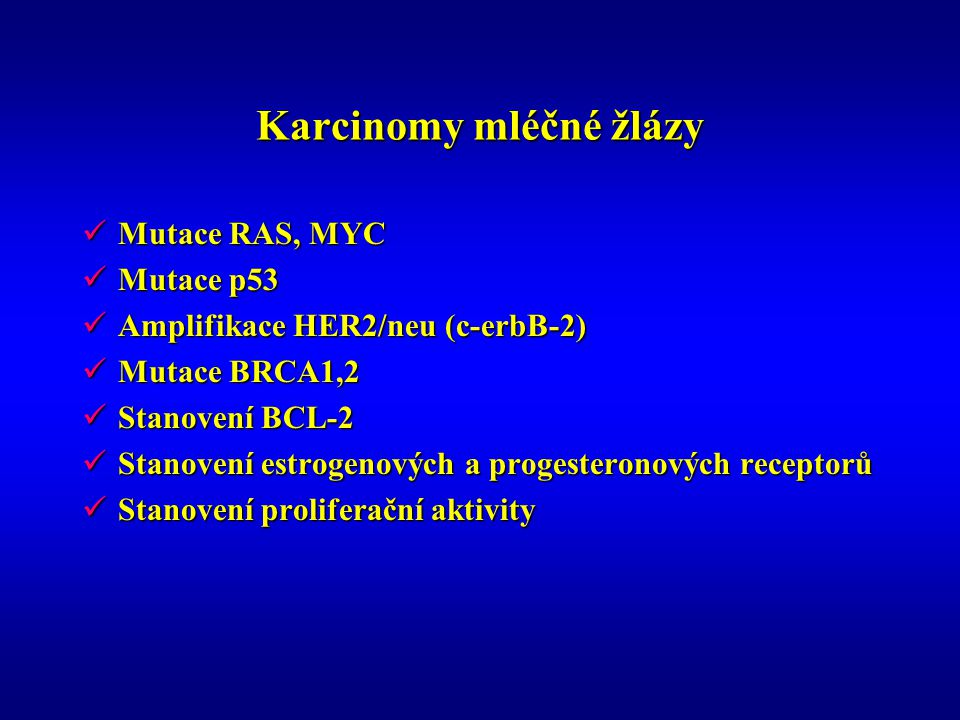 Karcinomy mléčné žlázy Mutace RAS, MYC Mutace RAS, MYC Mutace p53 Mutace p53 Amplifikace HER2/neu (c-erbB-2) Amplifikace HER2/neu (c-erbB-2) Mutace BRCA1,2 Mutace BRCA1,2 Stanovení BCL-2 Stanovení BCL-2 Stanovení estrogenových a progesteronových receptorů Stanovení estrogenových a progesteronových receptorů Stanovení proliferační aktivity Stanovení proliferační aktivity