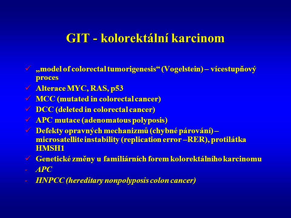 """GIT - kolorektální karcinom """"model of colorectal tumorigenesis (Vogelstein) – vícestupňový proces """"model of colorectal tumorigenesis (Vogelstein) – vícestupňový proces Alterace MYC, RAS, p53 Alterace MYC, RAS, p53 MCC (mutated in colorectal cancer) MCC (mutated in colorectal cancer) DCC (deleted in colorectal cancer) DCC (deleted in colorectal cancer) APC mutace (adenomatous polyposis) APC mutace (adenomatous polyposis) Defekty opravných mechanizmů (chybné párování) – microsatellite instability (replication error –RER), protilátka HMSH1 Defekty opravných mechanizmů (chybné párování) – microsatellite instability (replication error –RER), protilátka HMSH1 Genetické změny u familiárních forem kolorektálního karcinomu Genetické změny u familiárních forem kolorektálního karcinomu -APC -HNPCC (hereditary nonpolyposis colon cancer)"""
