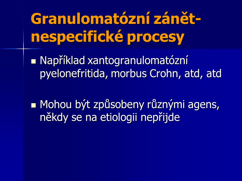 Granulomatózní zánět- nespecifické procesy Například xantogranulomatózní pyelonefritida, morbus Crohn, atd, atd Například xantogranulomatózní pyelonefritida, morbus Crohn, atd, atd Mohou být způsobeny různými agens, někdy se na etiologii nepřijde Mohou být způsobeny různými agens, někdy se na etiologii nepřijde