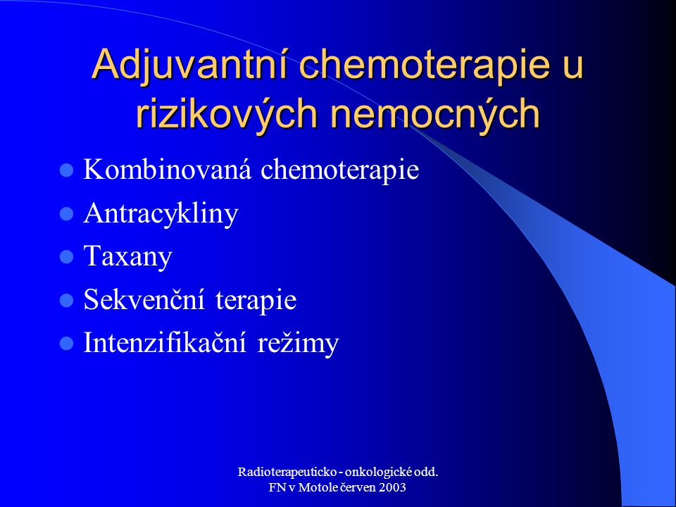 Radioterapeuticko - onkologické odd. FN v Motole červen 2003 Adjuvantní chemoterapie u rizikových nemocných Kombinovaná chemoterapie Antracykliny Taxa