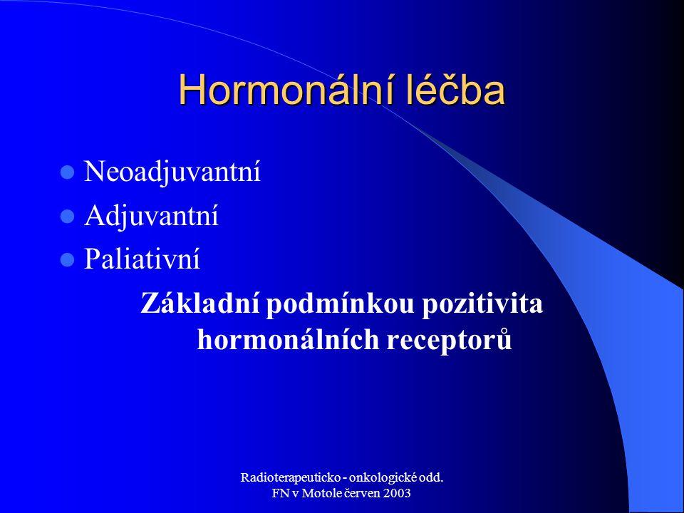 Radioterapeuticko - onkologické odd. FN v Motole červen 2003 Hormonální léčba Neoadjuvantní Adjuvantní Paliativní Základní podmínkou pozitivita hormon