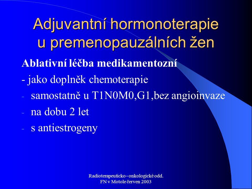 Radioterapeuticko - onkologické odd. FN v Motole červen 2003 Adjuvantní hormonoterapie u premenopauzálních žen Ablativní léčba medikamentozní - jako d