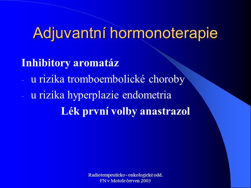 Radioterapeuticko - onkologické odd. FN v Motole červen 2003 Adjuvantní hormonoterapie Inhibitory aromatáz - u rizika tromboembolické choroby - u rizi