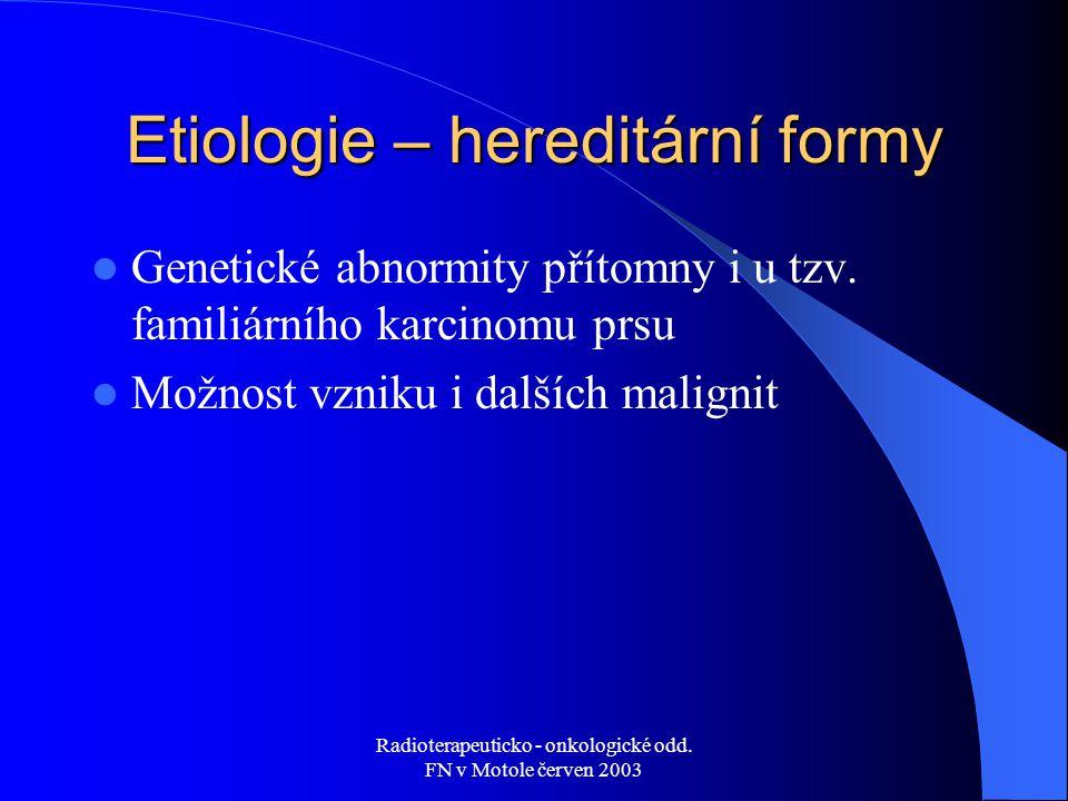 Radioterapeuticko - onkologické odd. FN v Motole červen 2003 Etiologie – hereditární formy Genetické abnormity přítomny i u tzv. familiárního karcinom