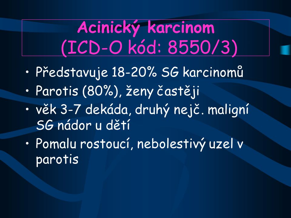 Acinický karcinom (ICD-O kód: 8550/3) Představuje 18-20% SG karcinomů Parotis (80%), ženy častěji věk 3-7 dekáda, druhý nejč. maligní SG nádor u dětí