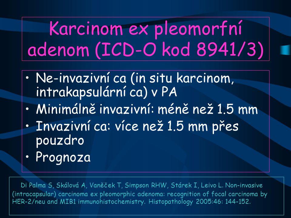 Karcinom ex pleomorfní adenom (ICD-O kod 8941/3) Ne-invazivní ca (in situ karcinom, intrakapsulární ca) v PA Minimálně invazivní: méně než 1.5 mm Invazivní ca: více než 1.5 mm přes pouzdro Prognoza Di Palma S, Skálová A, Vaněček T, Simpson RHW, Stárek I, Leivo L.