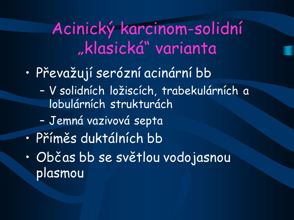 """Acinický karcinom-solidní """"klasická varianta Převažují serózní acinární bb –V solidních ložiscích, trabekulárních a lobulárních strukturách –Jemná vazivová septa Příměs duktálních bb Občas bb se světlou vodojasnou plasmou"""