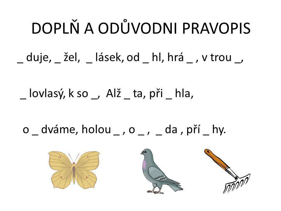 DOPLŇ A ODŮVODNI PRAVOPIS _ duje, _ žel, _ lásek, od _ hl, hrá _, v trou _, _ lovlasý, k so _, Alž _ ta, při _ hla, o _ dváme, holou _, o _, _ da, pří _ hy.