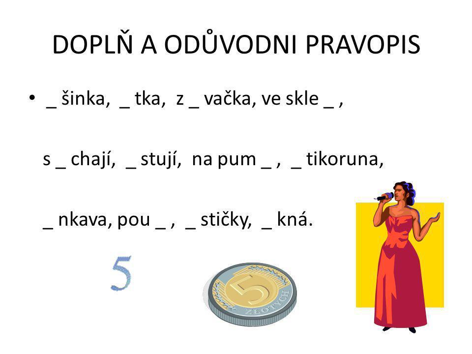DOPLŇ A ODŮVODNI PRAVOPIS _ šinka, _ tka, z _ vačka, ve skle _, s _ chají, _ stují, na pum _, _ tikoruna, _ nkava, pou _, _ stičky, _ kná.