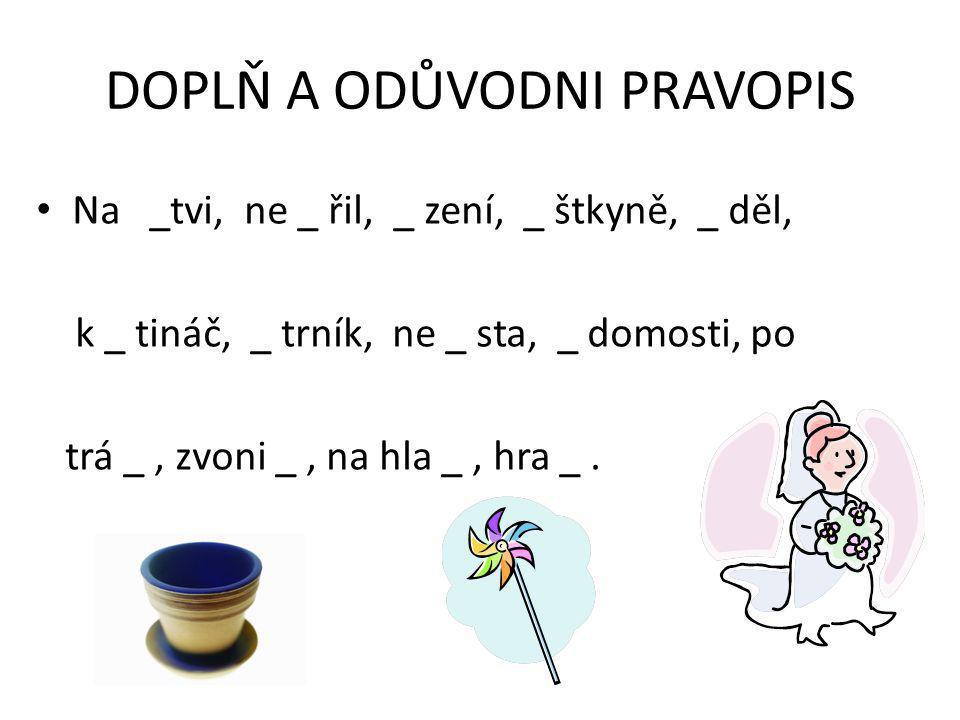 DOPLŇ A ODŮVODNI PRAVOPIS Na _tvi, ne _ řil, _ zení, _ štkyně, _ děl, k _ tináč, _ trník, ne _ sta, _ domosti, po trá _, zvoni _, na hla _, hra _.