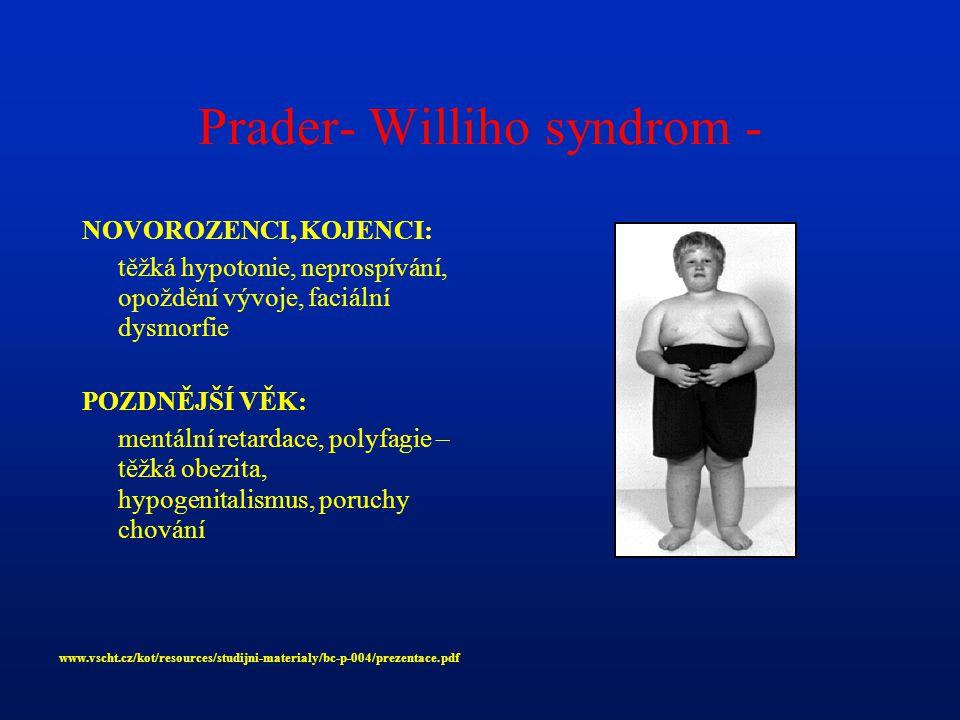 Prader- Williho syndrom - NOVOROZENCI, KOJENCI: těžká hypotonie, neprospívání, opoždění vývoje, faciální dysmorfie POZDNĚJŠÍ VĚK: mentální retardace, polyfagie – těžká obezita, hypogenitalismus, poruchy chování www.vscht.cz/kot/resources/studijni-materialy/bc-p-004/prezentace.pdf