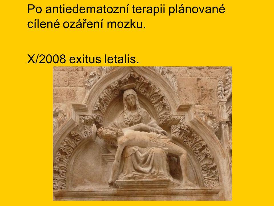 Po antiedematozní terapii plánované cílené ozáření mozku. X/2008 exitus letalis.