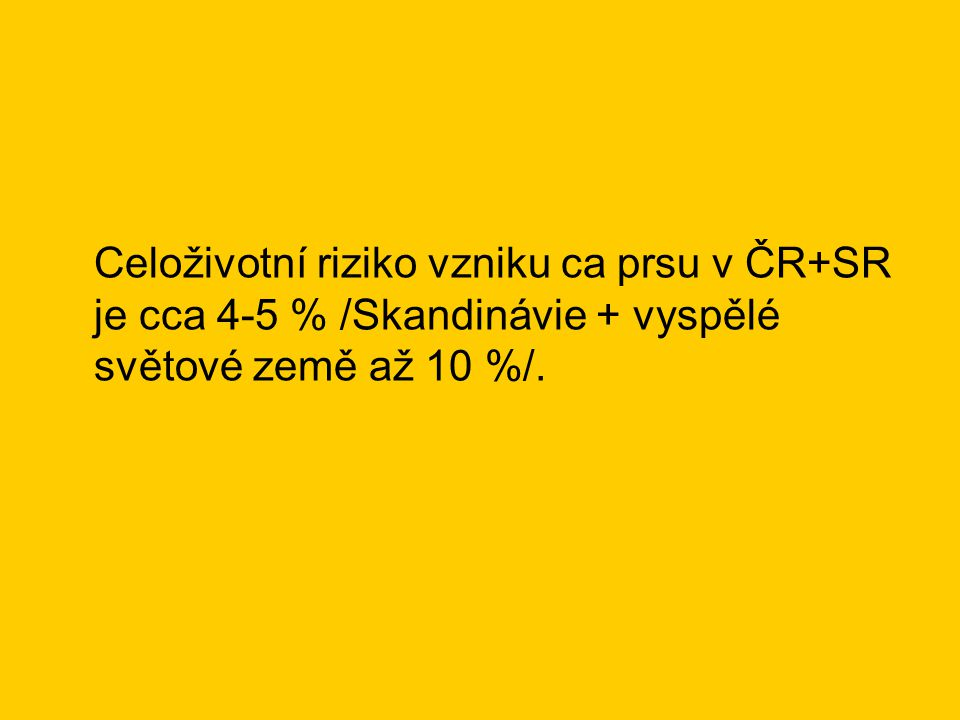Celoživotní riziko vzniku ca prsu v ČR+SR je cca 4-5 % /Skandinávie + vyspělé světové země až 10 %/.