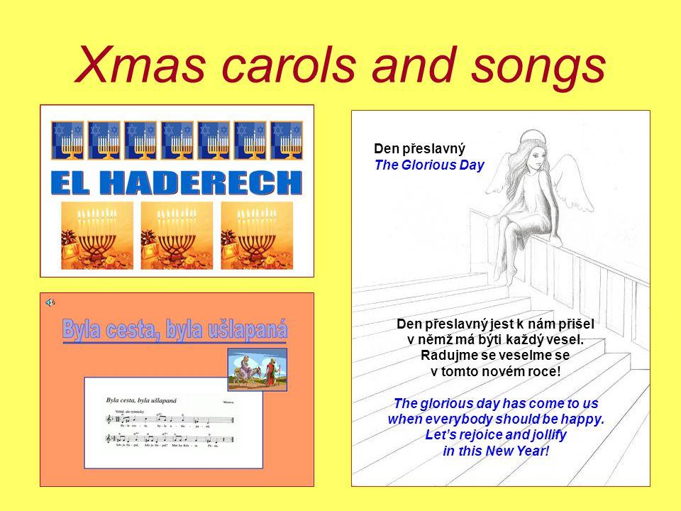 Xmas carols and songs Den přeslavný The Glorious Day Den přeslavný jest k nám přišel v němž má býti každý vesel. Radujme se veselme se v tomto novém r