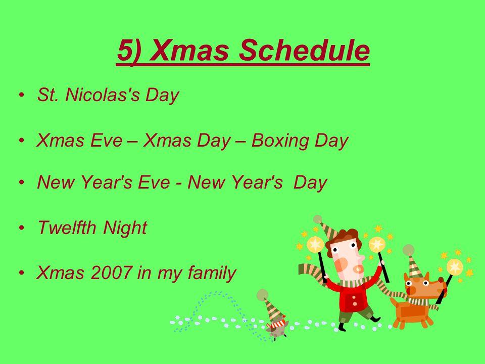 5) Xmas Schedule St. Nicolas's Day Xmas Eve – Xmas Day – Boxing Day New Year's Eve - New Year's Day Twelfth Night Xmas 2007 in my family