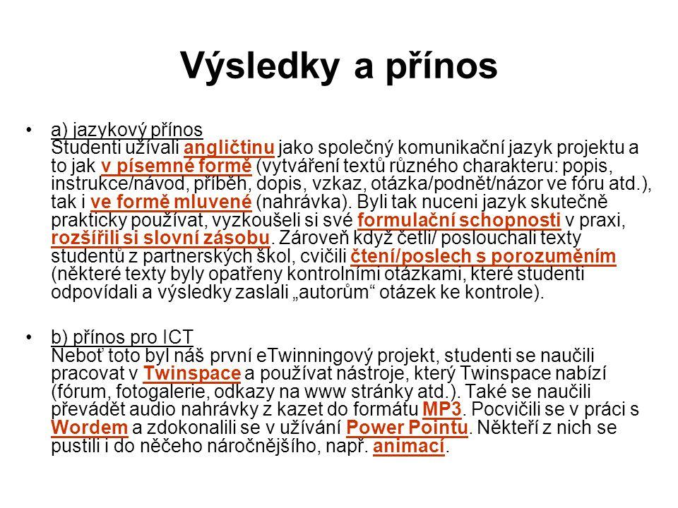 Výsledky a přínos a) jazykový přínos Studenti užívali angličtinu jako společný komunikační jazyk projektu a to jak v písemné formě (vytváření textů různého charakteru: popis, instrukce/návod, příběh, dopis, vzkaz, otázka/podnět/názor ve fóru atd.), tak i ve formě mluvené (nahrávka).