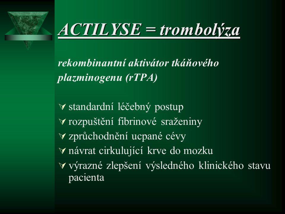ACTILYSE = trombolýza rekombinantní aktivátor tkáňového plazminogenu (rTPA)  standardní léčebný postup  rozpuštění fibrinové sraženiny  zprůchodnění ucpané cévy  návrat cirkulující krve do mozku  výrazné zlepšení výsledného klinického stavu pacienta