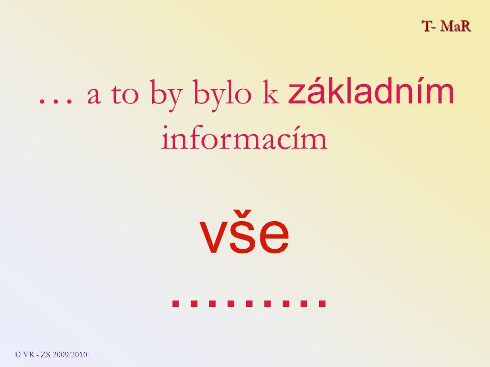 T- MaR © VR - ZS 2009/2010 … a to by bylo k základním informacím vše.........