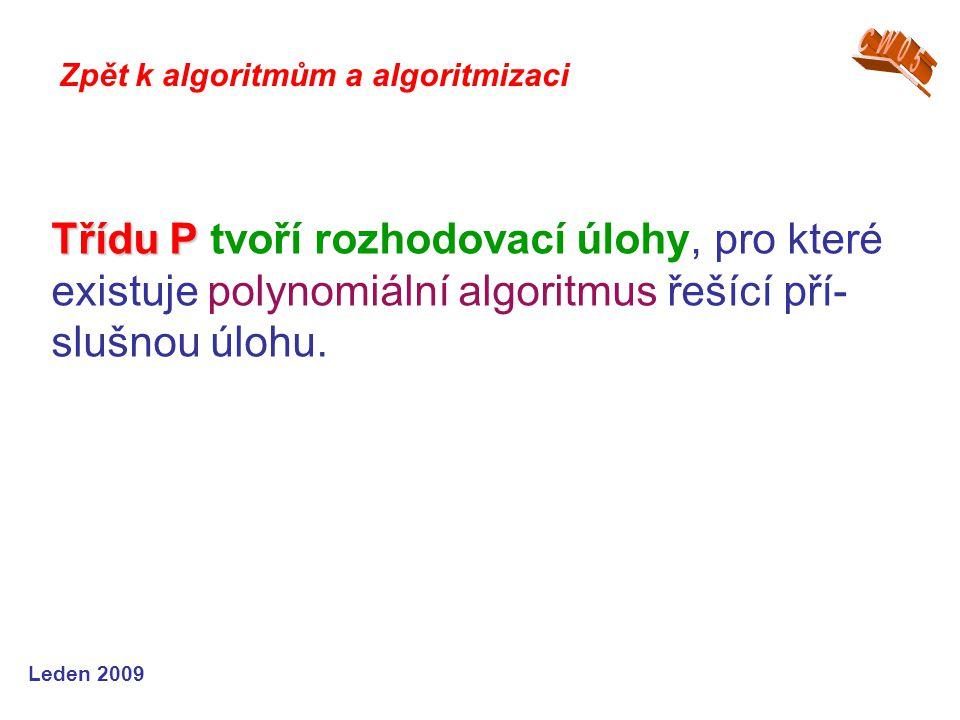 Leden 2009 Třídu P Třídu P tvoří rozhodovací úlohy, pro které existuje polynomiální algoritmus řešící pří- slušnou úlohu. Zpět k algoritmům a algoritm