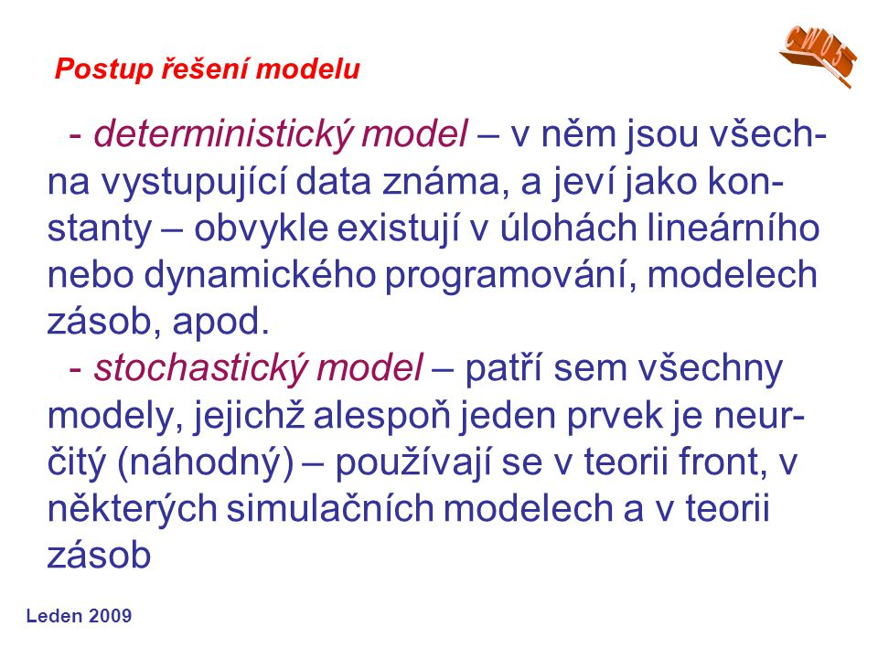 Leden 2009 - deterministický model – v něm jsou všech- na vystupující data známa, a jeví jako kon- stanty – obvykle existují v úlohách lineárního nebo