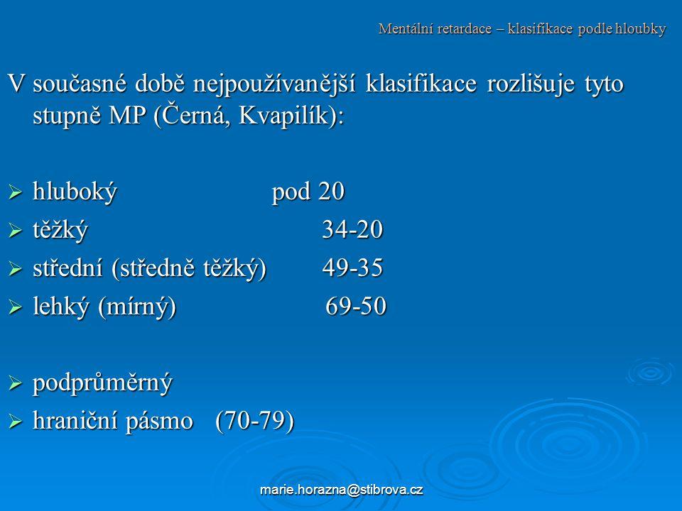 marie.horazna@stibrova.cz Mentální retardace – klasifikace podle hloubky V současné době nejpoužívanější klasifikace rozlišuje tyto stupně MP (Černá, Kvapilík):  hluboký pod 20  těžký 34-20  střední (středně těžký) 49-35  lehký (mírný) 69-50  podprůměrný  hraniční pásmo (70-79)
